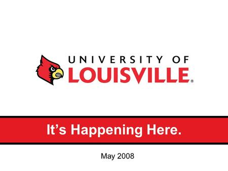 It's Happening Here. May 2008. Why do we need a brand identity? Brand positioning articulates how UofL is both unique and relevant to the audiences it.
