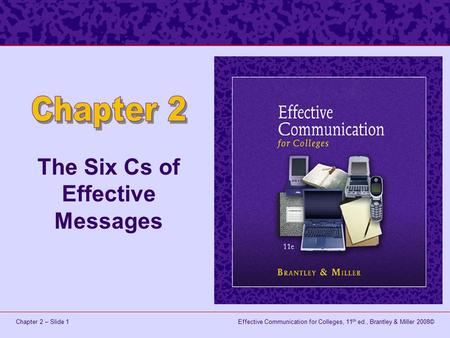 Effective Communication for Colleges, 11 th ed., Brantley & Miller 2008©Chapter 2 – Slide 1 The Six Cs of Effective Messages.
