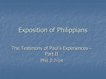 Exposition of Philippians The Testimony of Paul's Experiences – Part II Phil 3:7-14.