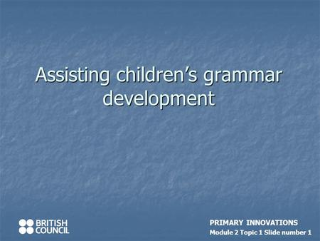 Assisting children's grammar development PRIMARY INNOVATIONS Module 2 Topic 1 Slide number 1.