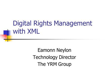 Digital Rights Management with XML Eamonn Neylon Technology Director The YRM Group.