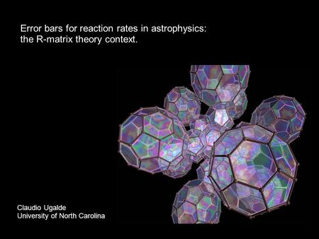Error bars for reaction rates in astrophysics: the R-matrix theory context. Claudio Ugalde University of North Carolina.