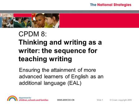 © Crown copyright 200900045-2009CDO-EN Slide 1 CPDM 8: Thinking and writing as a writer: the sequence for teaching writing Ensuring the attainment of more.