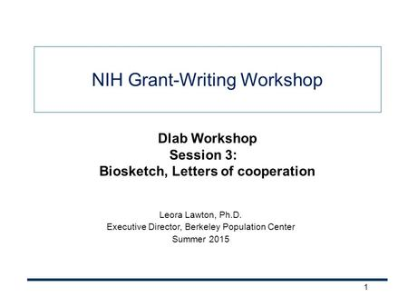 1 NIH Grant-Writing Workshop Leora Lawton, Ph.D. Executive Director, Berkeley Population Center Summer 2015 Dlab Workshop Session 3: Biosketch, Letters.