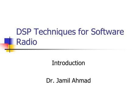 DSP Techniques for Software Radio Introduction Dr. Jamil Ahmad.