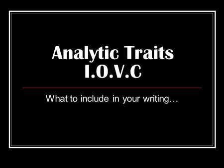 Analytic Traits I.O.V.C What to include in your writing…