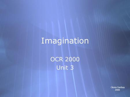 Imagination OCR 2000 Unit 3 OCR 2000 Unit 3 Gloria Garibay 2008.