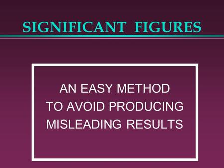 SIGNIFICANT FIGURES AN EASY METHOD TO AVOID PRODUCING MISLEADING RESULTS.