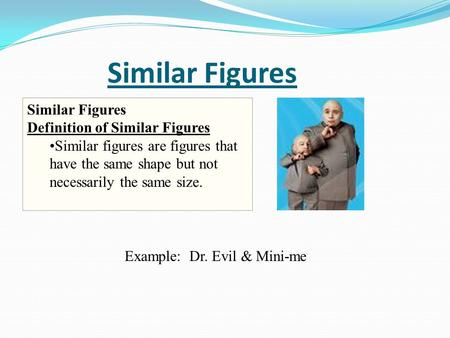 Similar Figures Similar Figures Definition of Similar Figures Similar figures are figures that have the same shape but not necessarily the same size. Example: