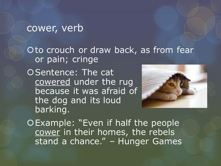 Cower, verb  to crouch or draw back, as from fear or pain; cringe  Sentence: The cat cowered under the rug because it was afraid of the dog and its loud.