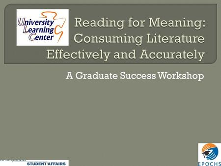 A Graduate Success Workshop.  LISTEN FIRST, respond later.  Recognize the pieces and how they make the whole: Paragraphs as the smallest unit of meaning.