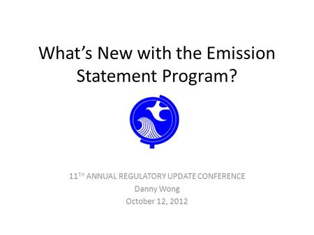 What's New with the Emission Statement Program? 11 TH ANNUAL REGULATORY UPDATE CONFERENCE Danny Wong October 12, 2012.