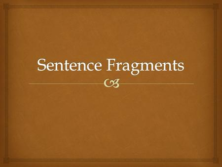   A sentence fragment is an incomplete sentence. Some fragments are incomplete because they lack either a subject or a verb, or both. Sentence fragments.