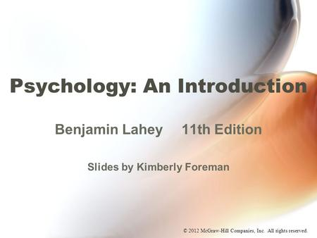 © 2012 McGraw-Hill Companies, Inc. All rights reserved. Psychology: An Introduction Benjamin Lahey11th Edition Slides by Kimberly Foreman.
