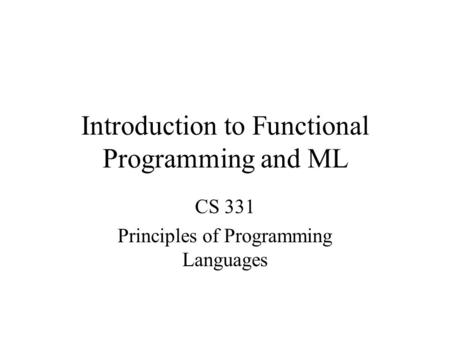 Introduction to Functional Programming and ML CS 331 Principles of Programming Languages.