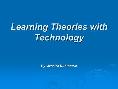 Learning Theories with Technology Learning Theories with Technology By: Jessica Rubinstein.