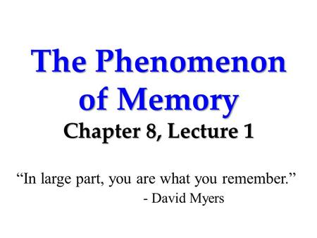 "The Phenomenon of Memory Chapter 8, Lecture 1 ""In large part, you are what you remember."" - David Myers."