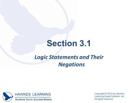 HAWKES LEARNING Students Count. Success Matters. Copyright © 2015 by Hawkes Learning/Quant Systems, Inc. All rights reserved. Section 3.1 Logic Statements.