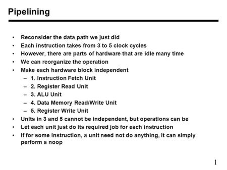 1 Pipelining Reconsider the data path we just did Each instruction takes from 3 to 5 clock cycles However, there are parts of hardware that are idle many.