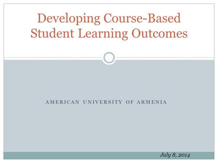 AMERICAN UNIVERSITY OF ARMENIA Developing Course-Based Student Learning Outcomes July 8, 2014.