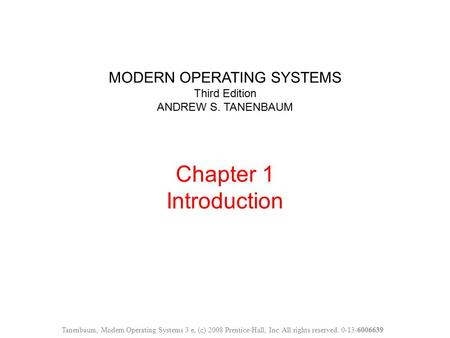MODERN OPERATING SYSTEMS Third Edition ANDREW S. TANENBAUM Chapter 1 Introduction Tanenbaum, Modern Operating Systems 3 e, (c) 2008 Prentice-Hall, Inc.
