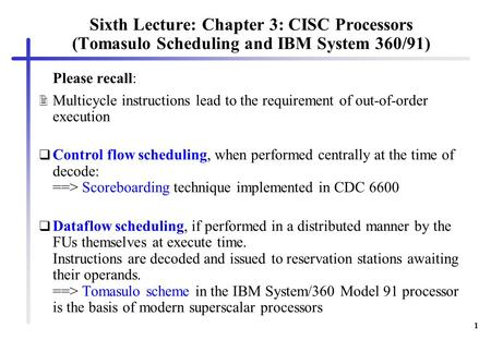 1 Sixth Lecture: Chapter 3: CISC Processors (Tomasulo Scheduling and IBM System 360/91) Please recall:  Multicycle instructions lead to the requirement.