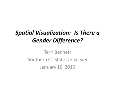 Spatial Visualization: Is There a Gender Difference? Terri Bennett Southern CT State University January 16, 2010.