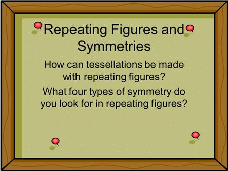 Repeating Figures and Symmetries How can tessellations be made with repeating figures? What four types of symmetry do you look for in repeating figures?