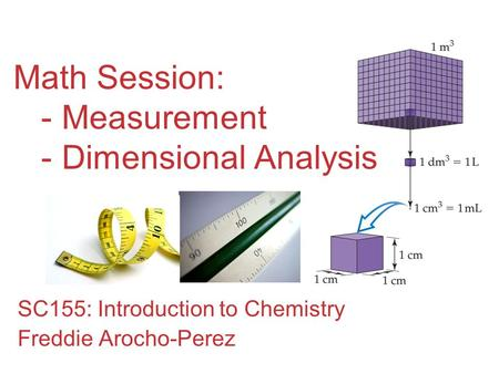 Math Session: - Measurement - Dimensional Analysis SC155: Introduction to Chemistry Freddie Arocho-Perez.