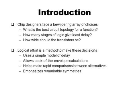 Introduction  Chip designers face a bewildering array of choices –What is the best circuit topology for a function? –How many stages of logic give least.
