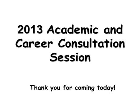 2013 Academic and Career Consultation Session Thank you for coming today!