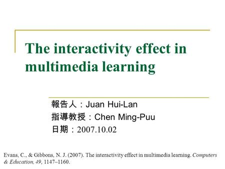 The interactivity effect in multimedia learning 報告人: Juan Hui-Lan 指導教授: Chen Ming-Puu 日期: 2007.10.02 Evans, C., & Gibbons, N. J. (2007). The interactivity.