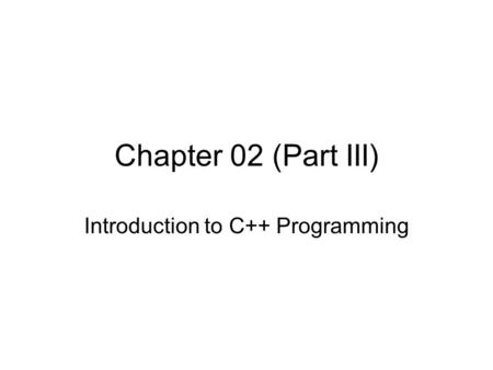Chapter 02 (Part III) Introduction to C++ Programming.