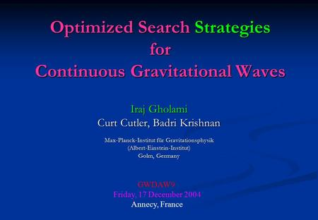 Optimized Search Strategies for Continuous Gravitational Waves Iraj Gholami Curt Cutler, Badri Krishnan Max-Planck-Institut für Gravitationsphysik (Albert-Einstein-Institut)