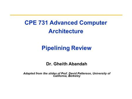 CPE 731 Advanced Computer Architecture Pipelining Review Dr. Gheith Abandah Adapted from the slides of Prof. David Patterson, University of California,