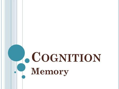 C OGNITION Memory. M EMORY Memory: persistence of learning over time via the storage and retrieval of information. Gives us our sense of self and connects.