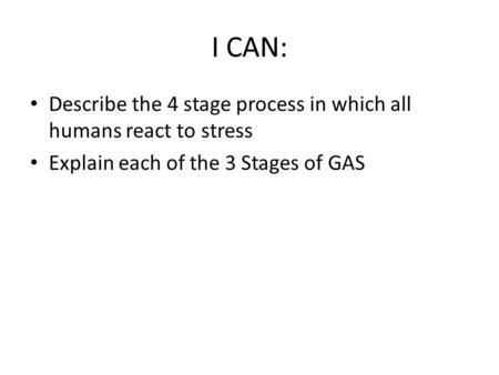 I CAN: Describe the 4 stage process in which all humans react to stress Explain each of the 3 Stages of GAS.