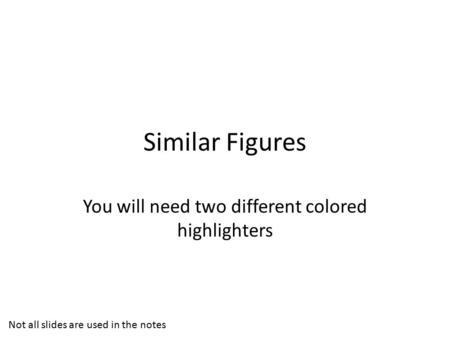 Similar Figures You will need two different colored highlighters Not all slides are used in the notes.