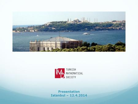 Presentation Istanbul – 12.4.2014. The Turkish Mathematical Society (TMD) was founded in 1948. It was the only professional institution representing and.