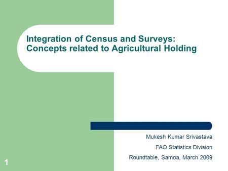1 Integration of Census and Surveys: Concepts related to Agricultural Holding Mukesh Kumar Srivastava FAO Statistics Division Roundtable, Samoa, March.