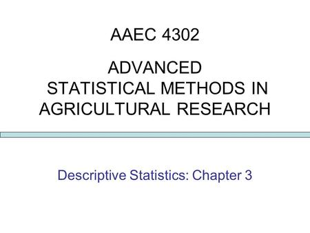 AAEC 4302 ADVANCED STATISTICAL METHODS IN AGRICULTURAL RESEARCH Descriptive Statistics: Chapter 3.