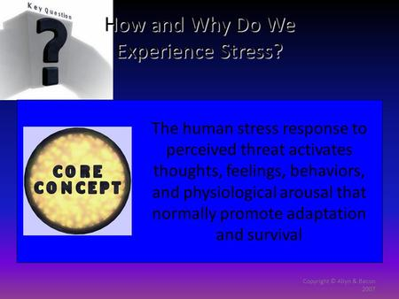 Copyright © Allyn & Bacon 2007 How and Why Do We Experience Stress? The human stress response to perceived threat activates thoughts, feelings, behaviors,