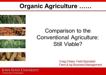 Organic Agriculture …… Comparison to the Conventional Agriculture: Still Viable? Craig Chase, Field Specialist Farm & Ag Business Management.