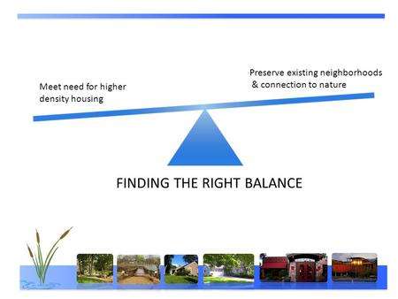 FINDING THE RIGHT BALANCE Meet need for higher density housing Preserve existing neighborhoods & connection to nature.