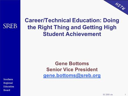 Southern Regional Education Board HSTW SC 2005 cte1 Career/Technical Education: Doing the Right Thing and Getting High Student Achievement Gene Bottoms.