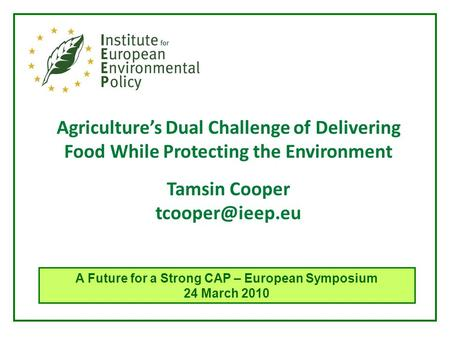 Agriculture's Dual Challenge of Delivering Food While Protecting the Environment Tamsin Cooper A Future for a Strong CAP – European Symposium.