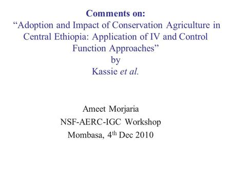"Ameet Morjaria NSF-AERC-IGC Workshop Mombasa, 4 th Dec 2010 Comments on: ""Adoption and Impact of Conservation Agriculture in Central Ethiopia: Application."