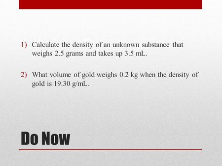 Do Now 1)Calculate the density of an unknown substance that weighs 2.5 grams and takes up 3.5 mL. 2)What volume of gold weighs 0.2 kg when the density.