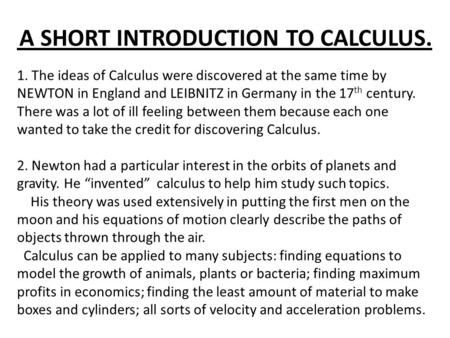 A SHORT INTRODUCTION TO CALCULUS. 1. The ideas of Calculus were discovered at the same time by NEWTON in England and LEIBNITZ in Germany in the 17 th century.