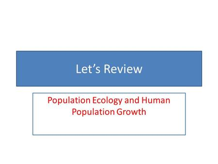 Let's Review Population Ecology and Human Population Growth.